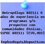 Antropólogo &8211; 6 años de experiencia en programas y/o proyectos con comunidades étnicas. S1P6C &8211; [EVO.493]