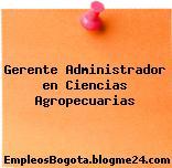Gerente Administrador en Ciencias Agropecuarias
