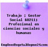 Trabajo : Gestor Social &8211; Profesional en ciencias sociales y humanas