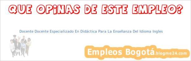 Docente Docente Especializado En Didáctica Para La Enseñanza Del Idioma Ingles