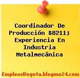 Coordinador De Producción &8211; Experiencia En Industria Metalmecánica