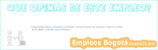 Trabajo Empleo Bogotá Cundinamarca Coordinador sistema de gestion de seguridad y salud en el trabajo | SG-SST &8211; (ZJD.945) Industria Maderera