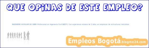 INGENIERO AUXILIAR DE OBRA Profesional en Ingeniería Civil &8211; Con experiencia mínima de 2 años en empresas de estructuras metalicas