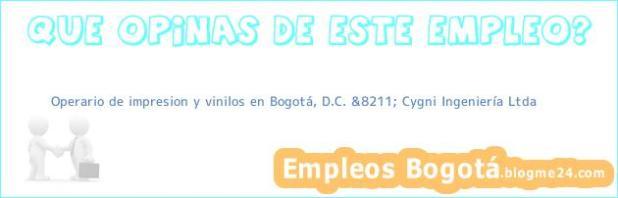 Operario de impresion y vinilos en Bogotá, D.C. &8211; Cygni Ingeniería Ltda