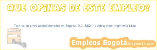 Tecnico en aires acondicionados en Bogotá, D.C. &8211; Adesystem Ingeniería Ltda