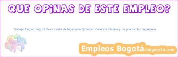 Trabajo Empleo Bogotá Practicante de Ingeniería Química l Gerencia técnica y de producción Ingeniería