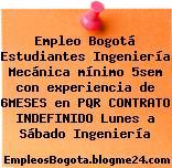 Empleo Bogotá Estudiantes Ingeniería Mecánica mínimo 5sem con experiencia de 6MESES en PQR CONTRATO INDEFINIDO Lunes a Sábado Ingeniería