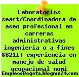 Laboratorios smart/Coordinadora de aseo profesional en carreras administrativas ingenieria o a fines &8211; experiencia en manejo de salud ocupacional nomi