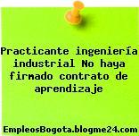 Practicante ingeniería industrial No haya firmado contrato de aprendizaje