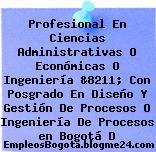 Profesional En Ciencias Administrativas O Económicas O Ingeniería &8211; Con Posgrado En Diseño Y Gestión De Procesos O Ingeniería De Procesos en Bogotá D