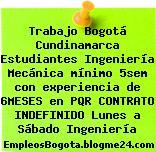 Trabajo Bogotá Cundinamarca Estudiantes Ingeniería Mecánica mínimo 5sem con experiencia de 6MESES en PQR CONTRATO INDEFINIDO Lunes a Sábado Ingeniería