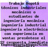 Trabajo Bogotá técnicos industriales mecánicos o estudiantes de ingeniería mecánica ingeniería industrial ingeniería electrónica con experiencia en ventas preséntese el 22 respuesta inmediata Ingeniería