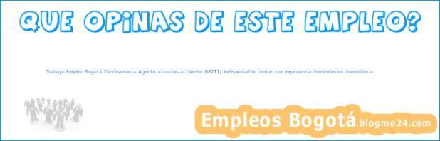 Trabajo Empleo Bogotá Cundinamarca Agente atención al cliente &8211; Indispensable contar con experiencia Inmobiliarias Inmobiliaria