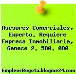 Asesores Comerciales, Experto. Requiere Empresa Inmobiliaria, Ganese 2. 500. 000