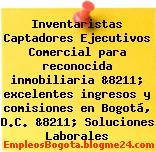 Inventaristas Captadores Ejecutivos Comercial para reconocida inmobiliaria &8211; excelentes ingresos y comisiones en Bogotá, D.C. &8211; Soluciones Laborales