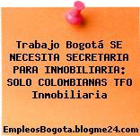 Trabajo Bogotá SE NECESITA SECRETARIA PARA INMOBILIARIA: SOLO COLOMBIANAS TFO Inmobiliaria