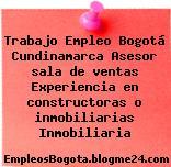 Trabajo Empleo Bogotá Cundinamarca Asesor sala de ventas Experiencia en constructoras o inmobiliarias Inmobiliaria