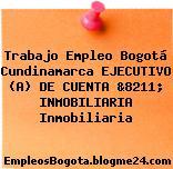 Trabajo Empleo Bogotá Cundinamarca EJECUTIVO (A) DE CUENTA &8211; INMOBILIARIA Inmobiliaria