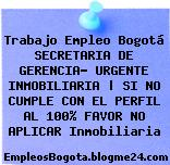 Trabajo Empleo Bogotá SECRETARIA DE GERENCIA- URGENTE INMOBILIARIA | SI NO CUMPLE CON EL PERFIL AL 100% FAVOR NO APLICAR Inmobiliaria