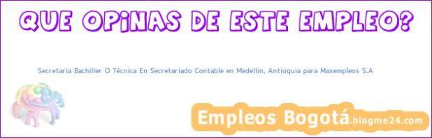Secretaria Bachiller O Técnica En Secretariado Contable en Medellin, Antioquia para Maxempleos S.A