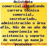 Empleo Bogotá Asistente comercial,estudiando carrera técnica comercial, secretariado, administración o área afín. Más de un año de experiencia en asistencia y soporte de ventas yo manejo procesos administrativos Oficina