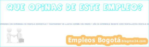 Trabajo Bogotá Cundinamarca MONTALLANTAS SERVITECAS OPERARIOS CON EXPERIENICA EN MONTAJE DESMONTAJE Y MANTENIMIENT EN LLANTAS HOMBRE CON MINIMO 1 AÑO DE EXPERIENCIA RECIENTE COMO MONTALLANTAS MONTAJE DESMONTAJE y MANTENIMIENTO Operarios