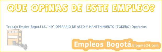 Trabajo Empleo Bogotá LS.149] OPERARIO DE ASEO Y MANTENIMIENTO (TODERO) Operarios