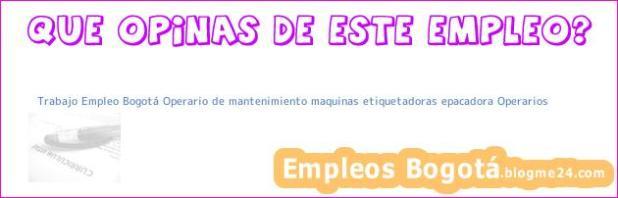Trabajo Empleo Bogotá Operario de mantenimiento maquinas etiquetadoras epacadora Operarios