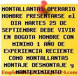 MONTALLANTAS OPERARIO HOMBRE PRESENTARSE el DIA MARTES 25 DE SEPTIEMBRE DEBE VIVIR EN BOGOTA HOMBRE CON MINIMO 1 AÑO DE EXPERIENCIA RECIENTE COMO MONTALLANTAS MONTAJE DESMONTAJE y MANTENIMIENTO