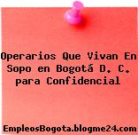 Operarios Que Vivan En Sopo en Bogotá D. C. para Confidencial