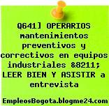 Q641] OPERARIOS mantenimientos preventivos y correctivos en equipos industriales &8211; LEER BIEN Y ASISTIR a entrevista