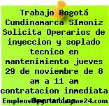 Trabajo Bogotá Cundinamarca SImoniz Solicita Operarios de inyeccion y soplado tecnico en mantenimiento jueves 29 de noviembre de 8 am a 11 am contratacion inmediata Operarios