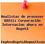 Analistas de procesos &8211; Corporación Internacion ahora en Bogotá