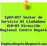 Tg03-827 Gestor de Servicio Al Ciudadano 410-03 Dirección Regional Centro Bogotá