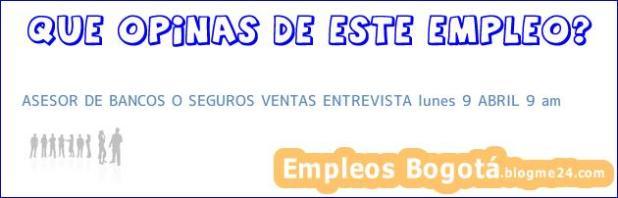 ASESOR DE BANCOS O SEGUROS VENTAS ENTREVISTA lunes 9 ABRIL 9 am