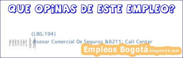 (LBG.194)   Asesor Comercial De Seguros &8211; Call Center