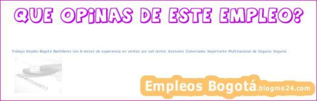 Trabajo Empleo Bogotá Bachilleres con 6 meses de experiencia en ventas por call center Asesores Comerciales Importante Multinacional de Seguros Seguros