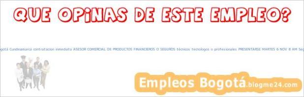 Trabajo Empleo Bogotá Cundinamarca contratacion inmediata ASESOR COMERCIAL DE PRODUCTOS FINANCIEROS O SEGUROS técnicos tecnologos o profesionales PRESENTARSE MARTES 6 NOV 8 AM Seguros