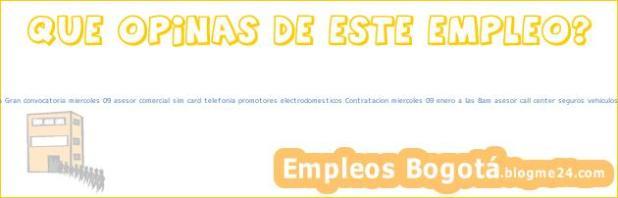 Trabajo Empleo Bogotá Cundinamarca Gran convocatoria miercoles 09 asesor comercial sim card telefonia promotores electrodomesticos Contratacion miercoles 09 enero a las 8am asesor call center seguros vehiculos financieros Seguros