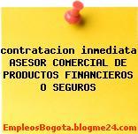 contratacion inmediata ASESOR COMERCIAL DE PRODUCTOS FINANCIEROS O SEGUROS