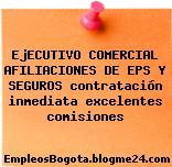 EjECUTIVO COMERCIAL AFILIACIONES DE EPS Y SEGUROS contratación inmediata excelentes comisiones