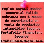 Empleo Bogotá Asesor comercial Valido cobranza con 6 meses de experiencia en venta de productos intangibles Seguros Portafolio Financiero Seguros