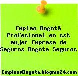 Empleo Bogotá Profesional en sst mujer Empresa de Seguros Bogota Seguros