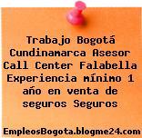 Trabajo Bogotá Cundinamarca Asesor Call Center Falabella Experiencia mínimo 1 año en venta de seguros Seguros