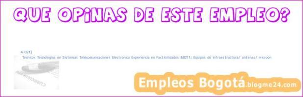A-021] | Tecnicos Tecnologias en Sistemas Telecomunicaciones Electronica Experiencia en Factibilidades &8211; Equipos de infraestructura/ antenas/ microon