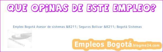 Empleo Bogotá Asesor de sistemas &8211; Seguros Bolivar &8211; Bogotá Sistemas
