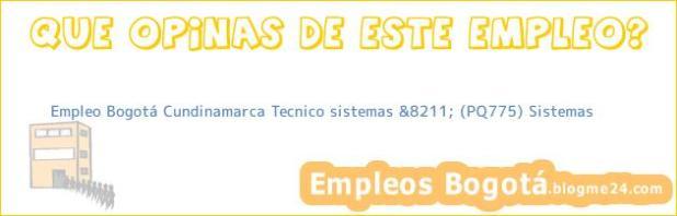 Empleo Bogotá Cundinamarca Tecnico sistemas &8211; (PQ775) Sistemas