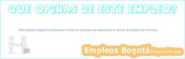 OfertaEmpleo Bogotá Cundinamarca Tecnico en sistemas con experiencia en ventas de biométricos Sistemas