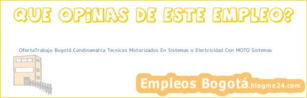 OfertaTrabajo Bogotá Cundinamarca Tecnicos Motorizados En Sistemas o Electricidad Con MOTO Sistemas
