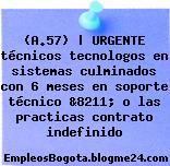 (A.57) | URGENTE técnicos tecnologos en sistemas culminados con 6 meses en soporte técnico &8211; o las practicas contrato indefinido